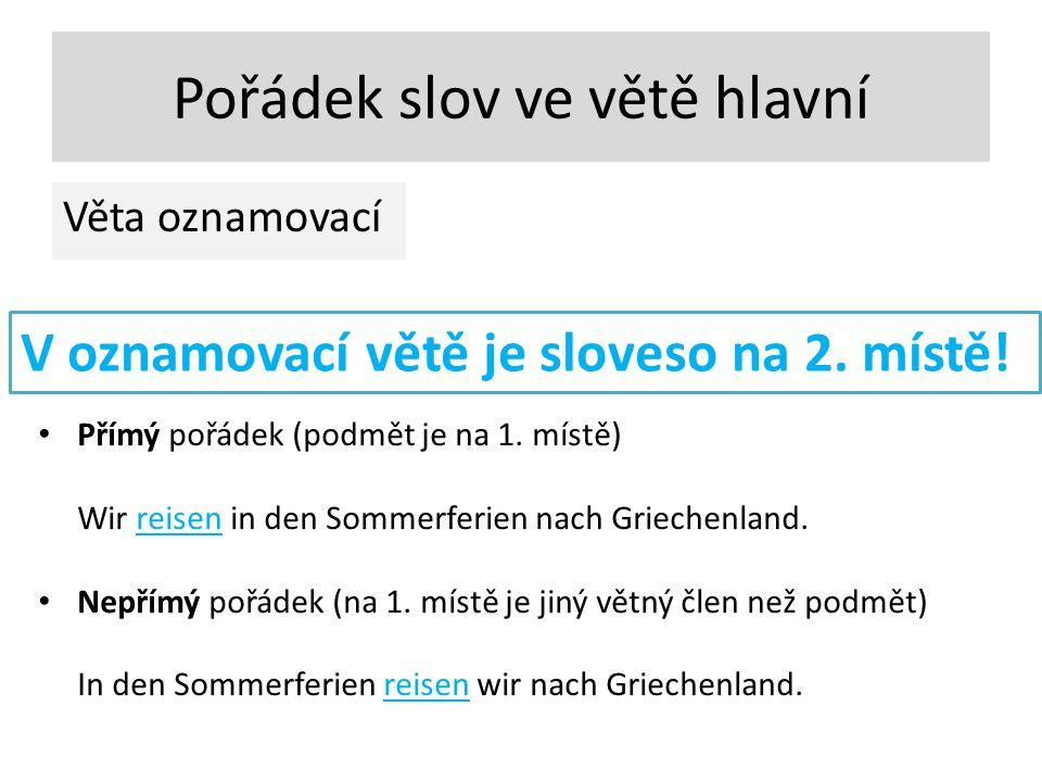 Pořádek slov ve větě hlavní Věta oznamovací V oznamovací větě je sloveso na 2. místě! Přímý pořádek (podmět je na 1. místě) Wir reisen in den Sommerfe