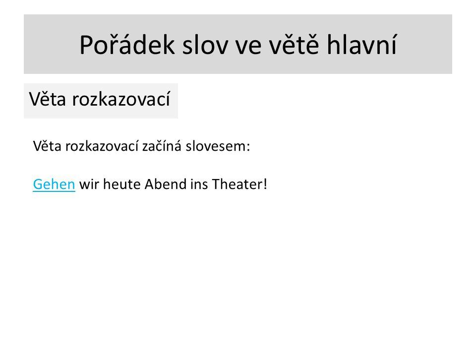 Pořádek slov ve větě hlavní Věta rozkazovací Věta rozkazovací začíná slovesem: Gehen wir heute Abend ins Theater!