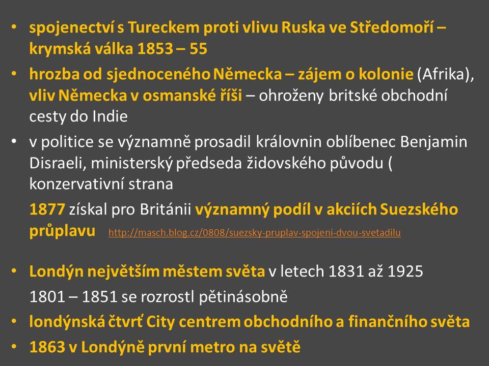spojenectví s Tureckem proti vlivu Ruska ve Středomoří – krymská válka 1853 – 55 hrozba od sjednoceného Německa – zájem o kolonie (Afrika), vliv Německa v osmanské říši – ohroženy britské obchodní cesty do Indie v politice se významně prosadil královnin oblíbenec Benjamin Disraeli, ministerský předseda židovského původu ( konzervativní strana 1877 získal pro Británii významný podíl v akciích Suezského průplavu http://masch.blog.cz/0808/suezsky-pruplav-spojeni-dvou-svetadilu http://masch.blog.cz/0808/suezsky-pruplav-spojeni-dvou-svetadilu Londýn největším městem světa v letech 1831 až 1925 1801 – 1851 se rozrostl pětinásobně londýnská čtvrť City centrem obchodního a finančního světa 1863 v Londýně první metro na světě