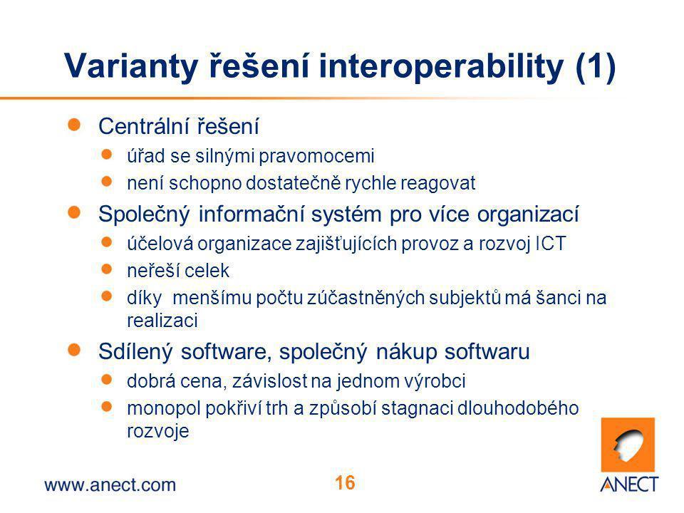 16 Varianty řešení interoperability (1) Centrální řešení úřad se silnými pravomocemi není schopno dostatečně rychle reagovat Společný informační systém pro více organizací účelová organizace zajišťujících provoz a rozvoj ICT neřeší celek díky menšímu počtu zúčastněných subjektů má šanci na realizaci Sdílený software, společný nákup softwaru dobrá cena, závislost na jednom výrobci monopol pokřiví trh a způsobí stagnaci dlouhodobého rozvoje