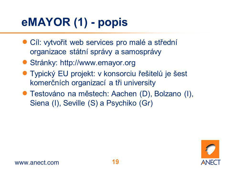 19 eMAYOR (1) - popis Cíl: vytvořit web services pro malé a střední organizace státní správy a samosprávy Stránky: http://www.emayor.org Typický EU projekt: v konsorciu řešitelů je šest komerčních organizací a tři university Testováno na městech: Aachen (D), Bolzano (I), Siena (I), Seville (S) a Psychiko (Gr)