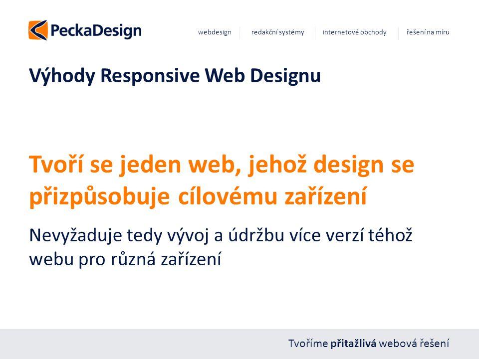Tvoříme přitažlivá webová řešení webdesign redakční systémy internetové obchody řešení na míru Výhody Responsive Web Designu Tvoří se jeden web, jehož design se přizpůsobuje cílovému zařízení Nevyžaduje tedy vývoj a údržbu více verzí téhož webu pro různá zařízení