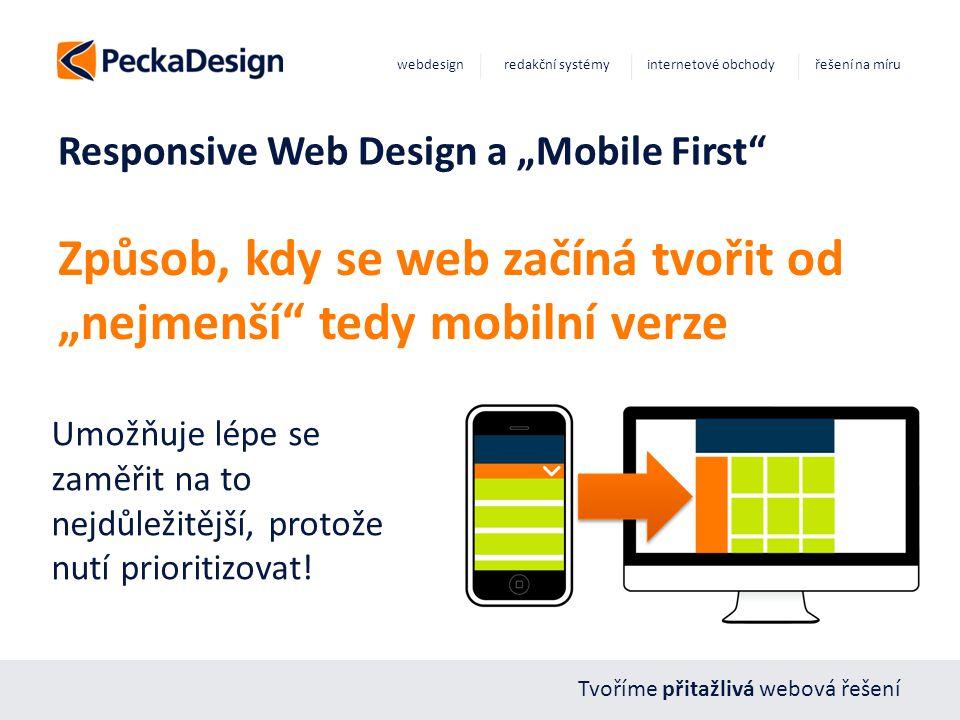 """Tvoříme přitažlivá webová řešení webdesign redakční systémy internetové obchody řešení na míru Responsive Web Design a """"Mobile First Způsob, kdy se web začíná tvořit od """"nejmenší tedy mobilní verze Umožňuje lépe se zaměřit na to nejdůležitější, protože nutí prioritizovat!"""