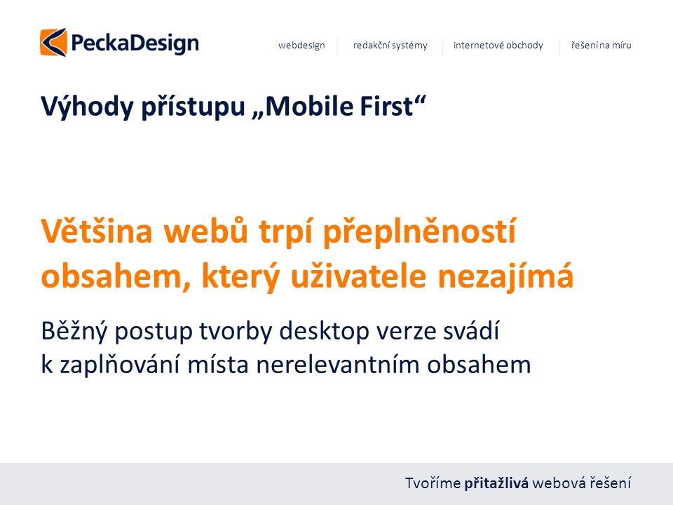 """Tvoříme přitažlivá webová řešení webdesign redakční systémy internetové obchody řešení na míru Výhody přístupu """"Mobile First Většina webů trpí přeplněností obsahem, který uživatele nezajímá Běžný postup tvorby desktop verze svádí k zaplňování místa nerelevantním obsahem"""