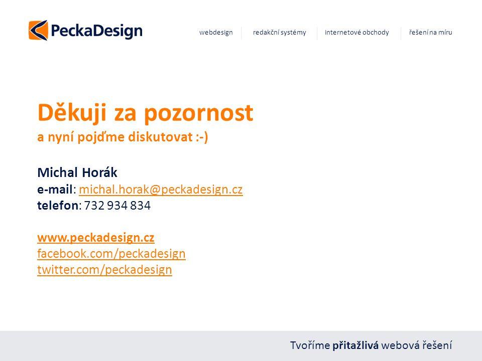 Tvoříme přitažlivá webová řešení webdesign redakční systémy internetové obchody řešení na míru Děkuji za pozornost a nyní pojďme diskutovat :-) Michal Horák e-mail: michal.horak@peckadesign.cz telefon: 732 934 834 www.peckadesign.cz facebook.com/peckadesign twitter.com/peckadesignmichal.horak@peckadesign.cz www.peckadesign.cz facebook.com/peckadesign twitter.com/peckadesign