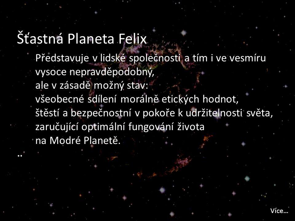 Šťastná Planeta Felix Představuje v lidské společnosti a tím i ve vesmíru vysoce nepravděpodobný, ale v zásadě možný stav: všeobecné sdílení morálně etických hodnot, štěstí a bezpečnostní v pokoře k udržitelnosti světa, zaručující optimální fungování života na Modré Planetě.