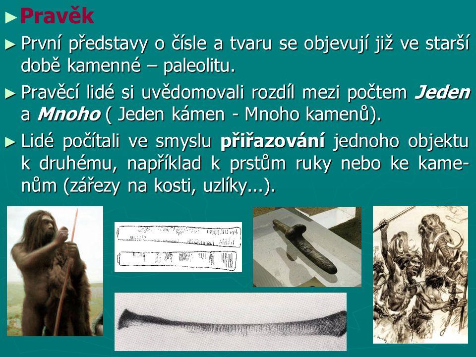 ► První představy o čísle a tvaru se objevují již ve starší době kamenné – paleolitu. ► Pravěcí lidé si uvědomovali rozdíl mezi počtem Jeden a Mnoho (