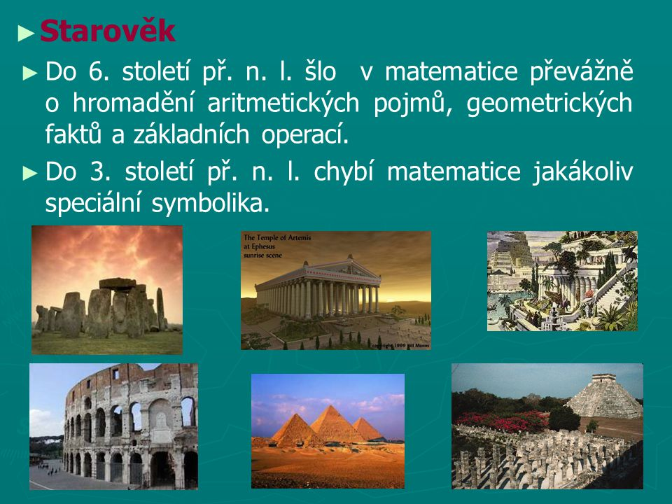 ► ► Starověk ► Do 6. století př. n. l. šlo v matematice převážně o hromadění aritmetických pojmů, geometrických faktů a základních operací. ► Do 3. st