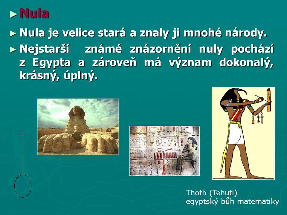 ► Nula ► Nula je velice stará a znaly ji mnohé národy. ► Nejstarší známé znázornění nuly pochází z Egypta a zároveň má význam dokonalý, krásný, úplný.