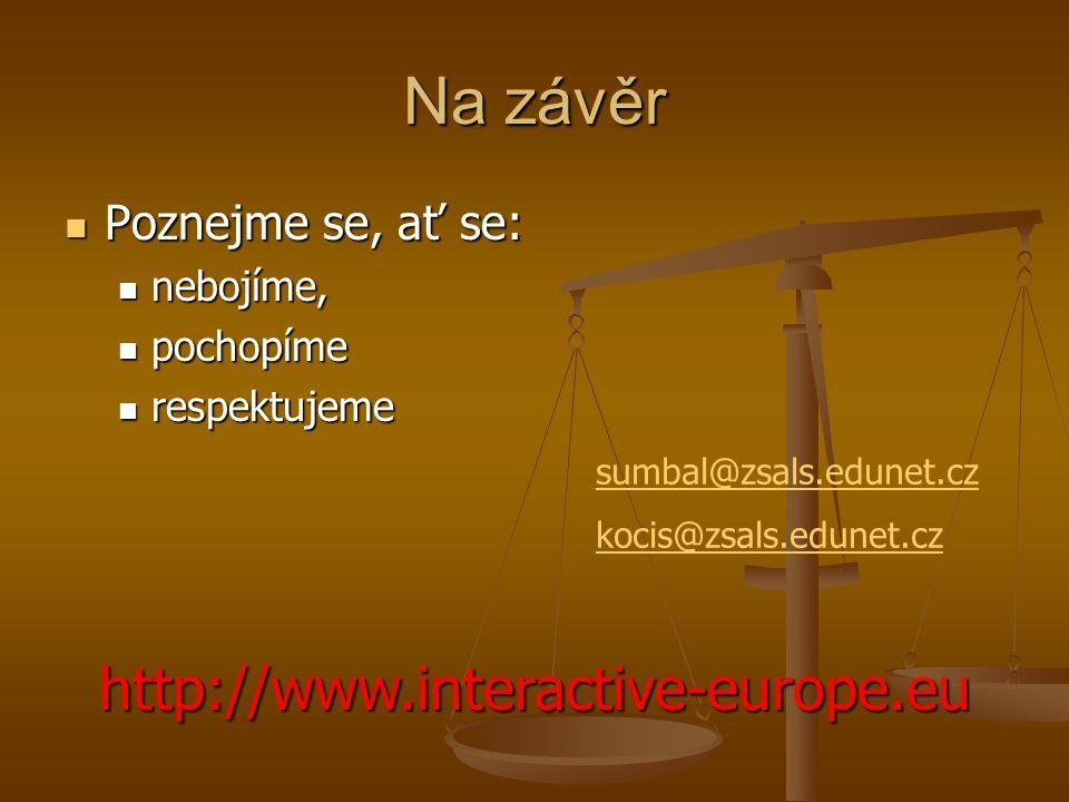 Na závěr Poznejme se, ať se: Poznejme se, ať se: nebojíme, nebojíme, pochopíme pochopíme respektujeme respektujeme http://www.interactive-europe.eu sumbal@zsals.edunet.cz kocis@zsals.edunet.cz