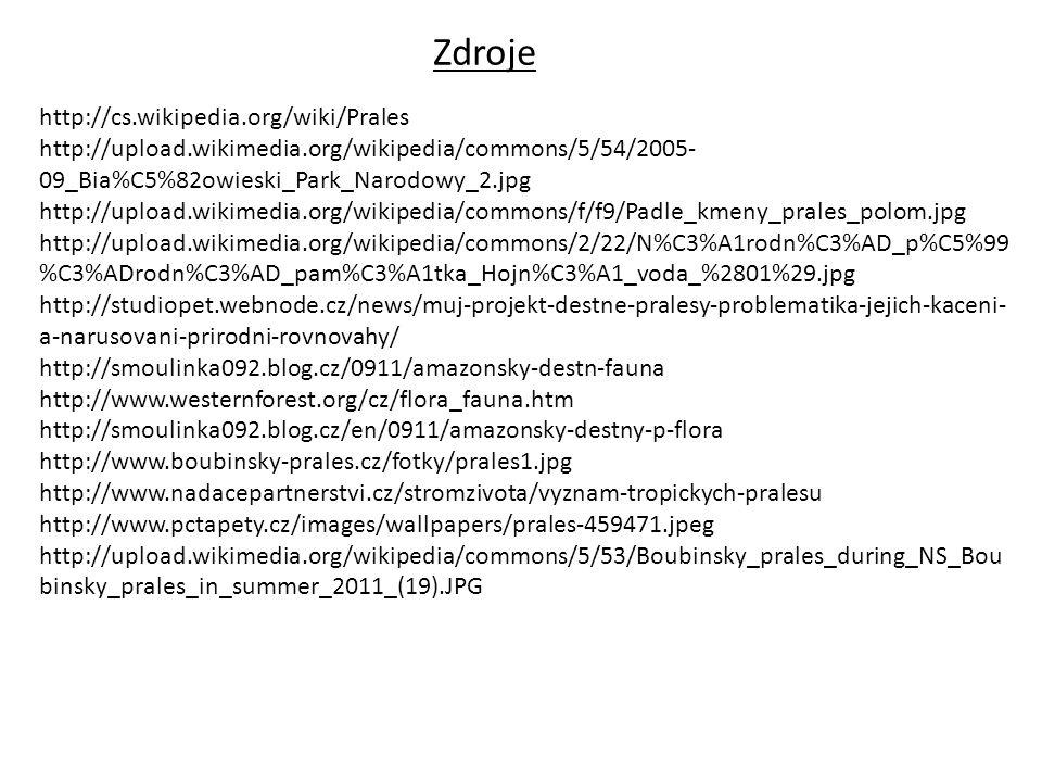 Zdroje http://cs.wikipedia.org/wiki/Prales http://upload.wikimedia.org/wikipedia/commons/5/54/2005- 09_Bia%C5%82owieski_Park_Narodowy_2.jpg http://upload.wikimedia.org/wikipedia/commons/f/f9/Padle_kmeny_prales_polom.jpg http://upload.wikimedia.org/wikipedia/commons/2/22/N%C3%A1rodn%C3%AD_p%C5%99 %C3%ADrodn%C3%AD_pam%C3%A1tka_Hojn%C3%A1_voda_%2801%29.jpg http://studiopet.webnode.cz/news/muj-projekt-destne-pralesy-problematika-jejich-kaceni- a-narusovani-prirodni-rovnovahy/ http://smoulinka092.blog.cz/0911/amazonsky-destn-fauna http://www.westernforest.org/cz/flora_fauna.htm http://smoulinka092.blog.cz/en/0911/amazonsky-destny-p-flora http://www.boubinsky-prales.cz/fotky/prales1.jpg http://www.nadacepartnerstvi.cz/stromzivota/vyznam-tropickych-pralesu http://www.pctapety.cz/images/wallpapers/prales-459471.jpeg http://upload.wikimedia.org/wikipedia/commons/5/53/Boubinsky_prales_during_NS_Bou binsky_prales_in_summer_2011_(19).JPG