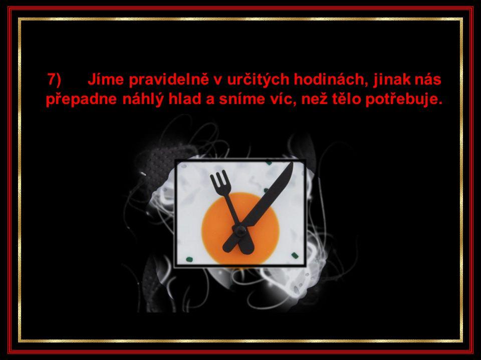 7) Jíme pravidelně v určitých hodinách, jinak nás přepadne náhlý hlad a sníme víc, než tělo potřebuje.