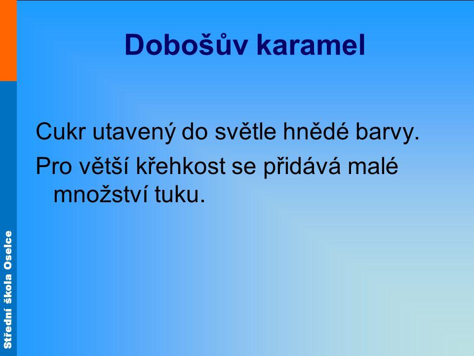 Střední škola Oselce Dobošův karamel Cukr utavený do světle hnědé barvy. Pro větší křehkost se přidává malé množství tuku.