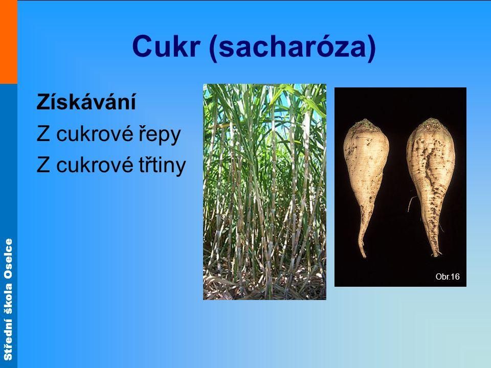Střední škola Oselce Cukr (sacharóza) Získávání Z cukrové řepy Z cukrové třtiny Obr.16