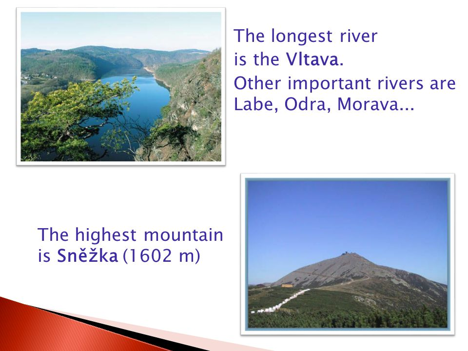 The longest river is the Vltava.Other important rivers are Labe, Odra, Morava...