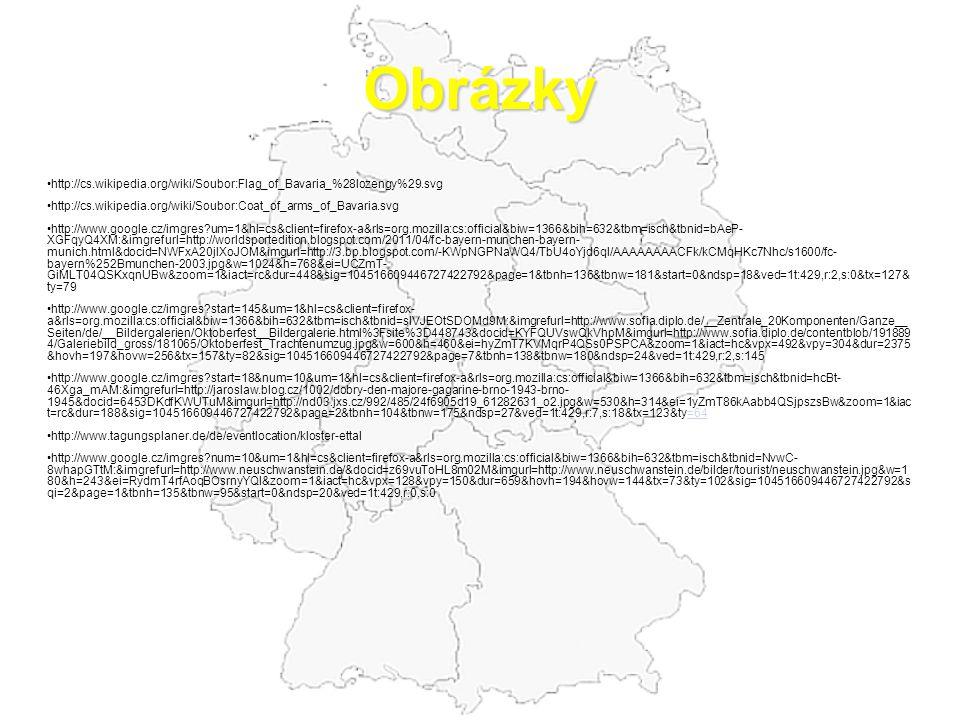 Obrázky http://cs.wikipedia.org/wiki/Soubor:Flag_of_Bavaria_%28lozengy%29.svg http://cs.wikipedia.org/wiki/Soubor:Coat_of_arms_of_Bavaria.svg http://www.google.cz/imgres um=1&hl=cs&client=firefox-a&rls=org.mozilla:cs:official&biw=1366&bih=632&tbm=isch&tbnid=bAeP- XGFqyQ4XM:&imgrefurl=http://worldsportedition.blogspot.com/2011/04/fc-bayern-munchen-bayern- munich.html&docid=NWFxA20jIXoJOM&imgurl=http://3.bp.blogspot.com/-KWpNGPNaWQ4/TbU4oYjd6qI/AAAAAAAACFk/kCMqHKc7Nhc/s1600/fc- bayern%252Bmunchen-2003.jpg&w=1024&h=768&ei=UCZmT- GiMLT04QSKxqnUBw&zoom=1&iact=rc&dur=448&sig=104516609446727422792&page=1&tbnh=136&tbnw=181&start=0&ndsp=18&ved=1t:429,r:2,s:0&tx=127& ty=79 http://www.google.cz/imgres start=145&um=1&hl=cs&client=firefox- a&rls=org.mozilla:cs:official&biw=1366&bih=632&tbm=isch&tbnid=slVJEOtSDOMd9M:&imgrefurl=http://www.sofia.diplo.de/__Zentrale_20Komponenten/Ganze__ Seiten/de/__Bildergalerien/Oktoberfest__Bildergalerie.html%3Fsite%3D448743&docid=KYFQUVswQkVhpM&imgurl=http://www.sofia.diplo.de/contentblob/191889 4/Galeriebild_gross/181065/Oktoberfest_Trachtenumzug.jpg&w=600&h=460&ei=hyZmT7KVMqrP4QSs0PSPCA&zoom=1&iact=hc&vpx=492&vpy=304&dur=2375 &hovh=197&hovw=256&tx=157&ty=82&sig=104516609446727422792&page=7&tbnh=138&tbnw=180&ndsp=24&ved=1t:429,r:2,s:145 http://www.google.cz/imgres start=18&num=10&um=1&hl=cs&client=firefox-a&rls=org.mozilla:cs:official&biw=1366&bih=632&tbm=isch&tbnid=hcBt- 46Xga_mAM:&imgrefurl=http://jaroslaw.blog.cz/1002/dobry-den-majore-gagarine-brno-1943-brno- 1945&docid=6453DKdfKWUTuM&imgurl=http://nd03.jxs.cz/992/485/24f6905d19_61282631_o2.jpg&w=530&h=314&ei=1yZmT86kAabb4QSjpszsBw&zoom=1&iac t=rc&dur=188&sig=104516609446727422792&page=2&tbnh=104&tbnw=175&ndsp=27&ved=1t:429,r:7,s:18&tx=123&ty=64=64 http://www.tagungsplaner.de/de/eventlocation/kloster-ettal http://www.google.cz/imgres num=10&um=1&hl=cs&client=firefox-a&rls=org.mozilla:cs:official&biw=1366&bih=632&tbm=isch&tbnid=NvwC- 8whapGTtM:&imgrefurl=http://www.neuschwanstein.de/&docid=z6