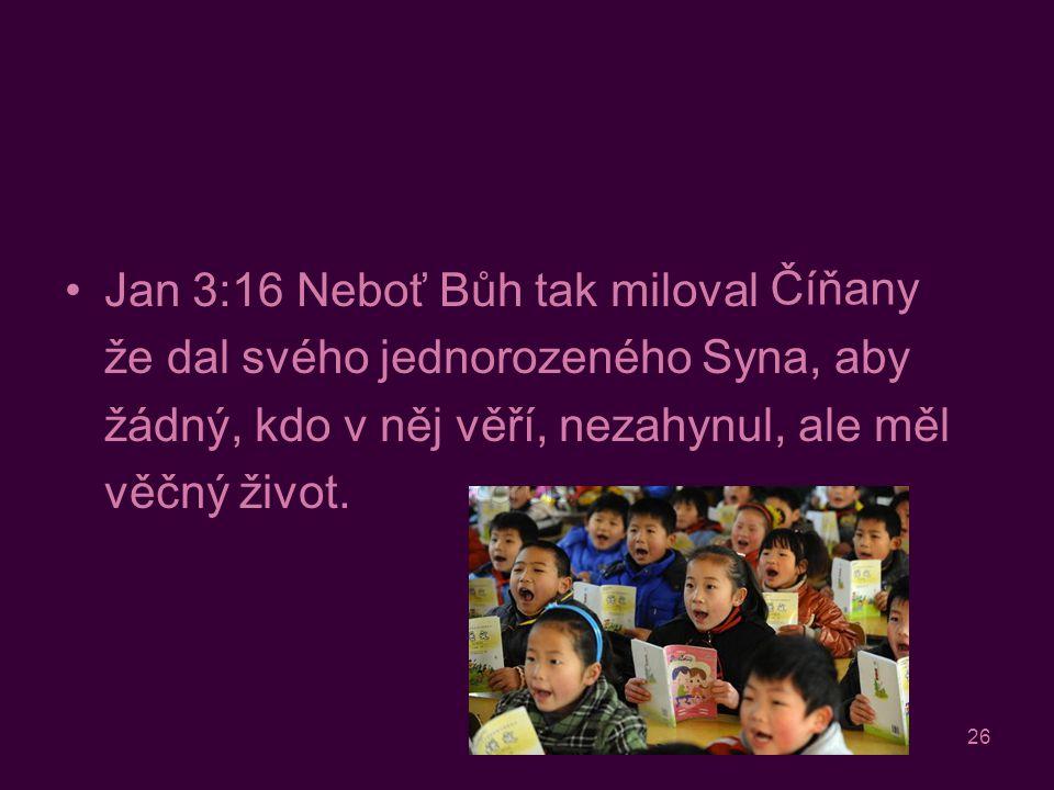 26 Jan 3:16 Neboť Bůh tak miloval svět, že dal svého jednorozeného Syna, aby žádný, kdo v něj věří, nezahynul, ale měl věčný život.