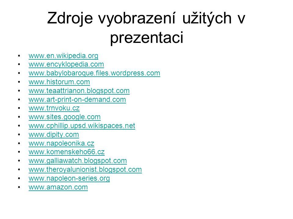 Zdroje vyobrazení užitých v prezentaci www.en.wikipedia.org www.encyklopedia.com www.babylobaroque.files.wordpress.com www.historum.com www.teaattrianon.blogspot.com www.art-print-on-demand.com www.trnvoku.cz www.sites.google.com www.cphillip.upsd.wikispaces.net www.dipity.com www.napoleonika.cz www.komenskeho66.cz www.galliawatch.blogspot.com www.theroyalunionist.blogspot.com www.napoleon-series.org www.amazon.com