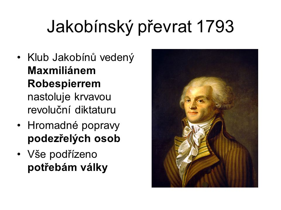 Jakobínský převrat 1793 Klub Jakobínů vedený Maxmiliánem Robespierrem nastoluje krvavou revoluční diktaturu Hromadné popravy podezřelých osob Vše podřízeno potřebám války
