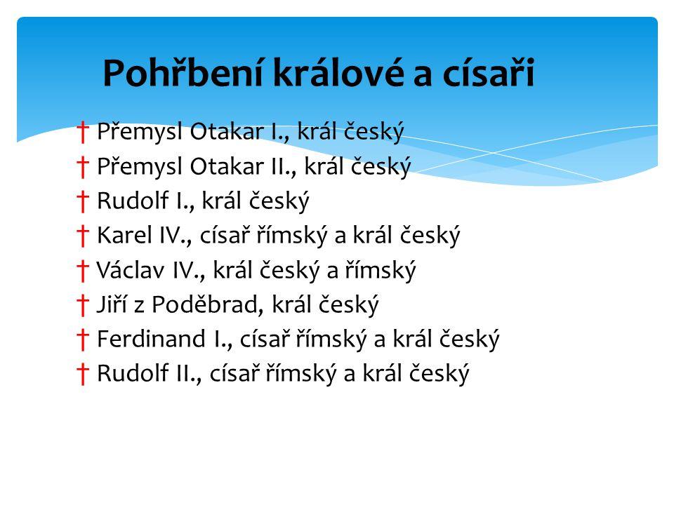 † Přemysl Otakar I., král český † Přemysl Otakar II., král český † Rudolf I., král český † Karel IV., císař římský a král český † Václav IV., král čes