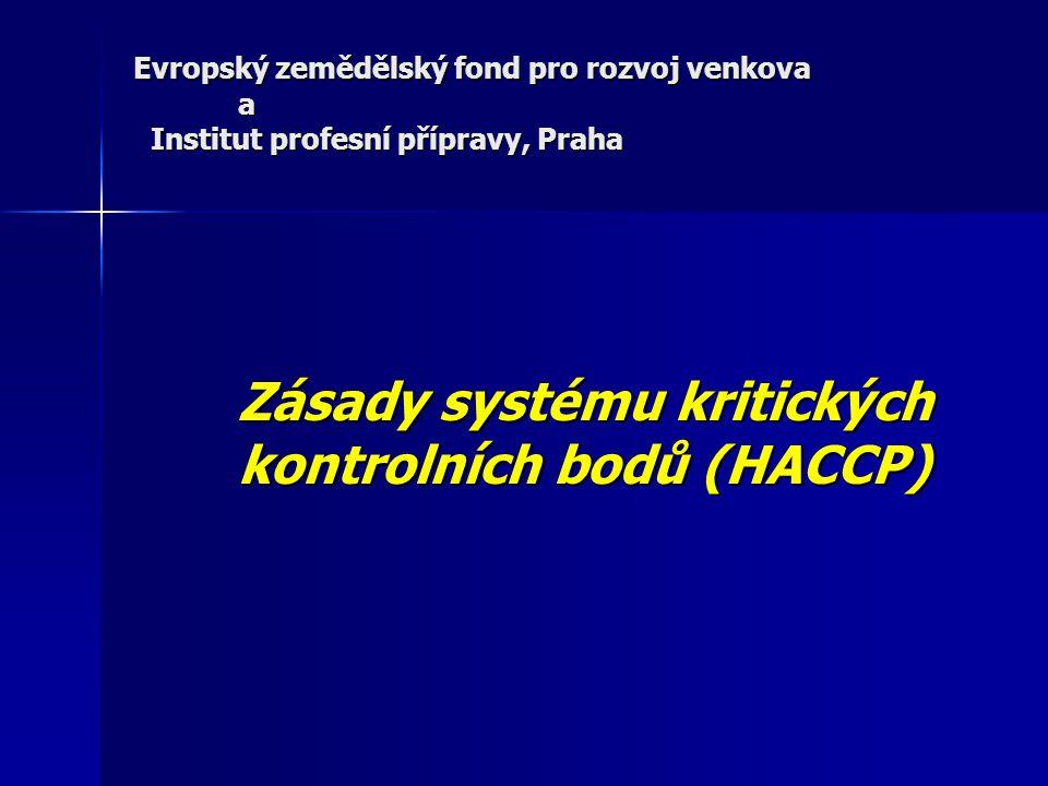 Evropský zemědělský fond pro rozvoj venkova a Institut profesní přípravy, Praha Zásady systému kritických kontrolních bodů (HACCP)