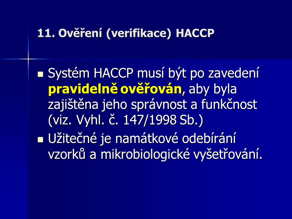 11. Ověření (verifikace) HACCP Systém HACCP musí být po zavedení pravidelně ověřován, aby byla zajištěna jeho správnost a funkčnost (viz. Vyhl. č. 147