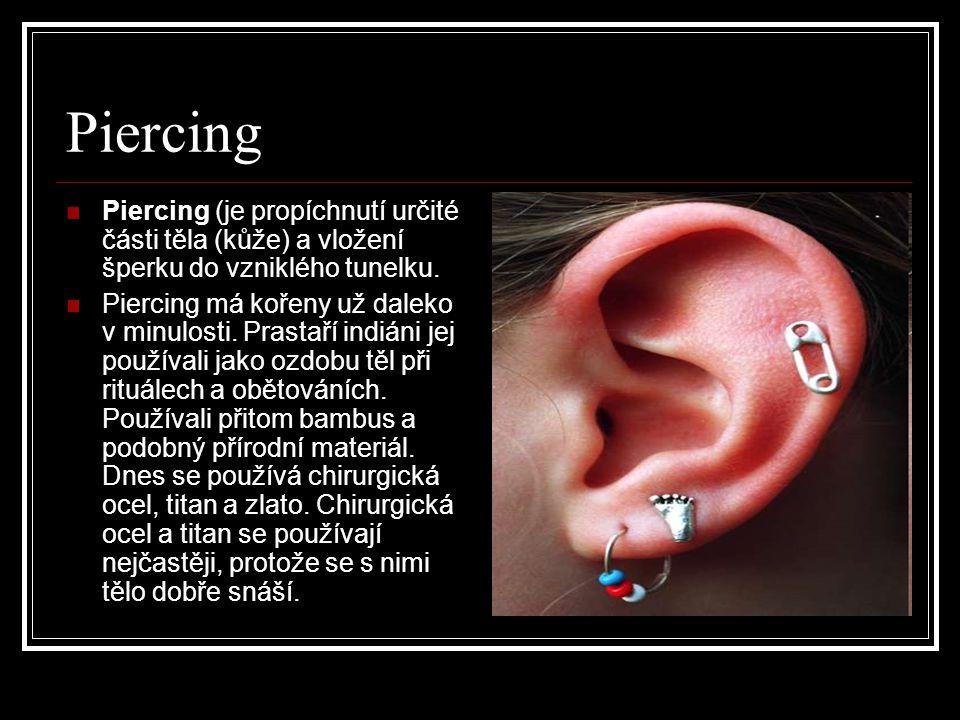 Piercing Piercing (je propíchnutí určité části těla (kůže) a vložení šperku do vzniklého tunelku. Piercing má kořeny už daleko v minulosti. Prastaří i