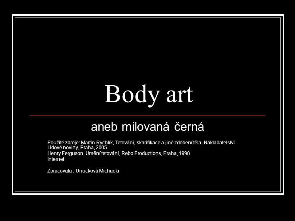 Body art aneb milovaná černá Použité zdroje: Martin Rychlík, Tetování, skarifikace a jiné zdobení těla, Nakladatelství Lidové noviny, Praha, 2005 Henr