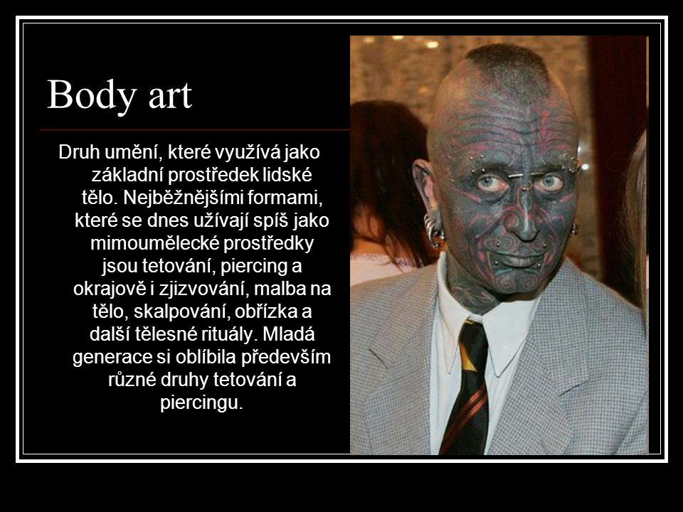 Body art Druh umění, které využívá jako základní prostředek lidské tělo. Nejběžnějšími formami, které se dnes užívají spíš jako mimoumělecké prostředk
