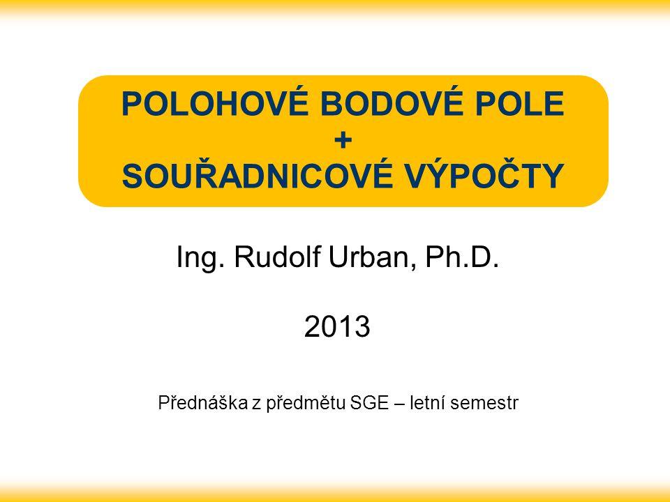 POLOHOVÉ BODOVÉ POLE + SOUŘADNICOVÉ VÝPOČTY Ing. Rudolf Urban, Ph.D. 2013 Přednáška z předmětu SGE – letní semestr