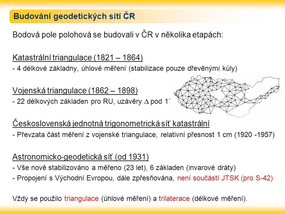 Budování geodetických sítí ČR Bodová pole polohová se budovali v ČR v několika etapách: Katastrální triangulace (1821 – 1864) - 4 délkové základny, úh