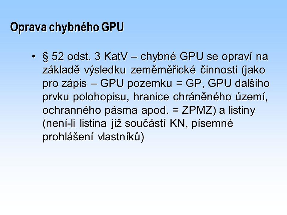 Oprava chybného GPU § 52 odst. 3 KatV – chybné GPU se opraví na základě výsledku zeměměřické činnosti (jako pro zápis – GPU pozemku = GP, GPU dalšího