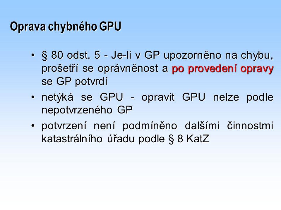 Oprava chybného GPU § 80 odst. 5 - Je-li v GP upozorněno na chybu, prošetří se oprávněnost a po provedení opravy se GP potvrdí§ 80 odst. 5 - Je-li v G