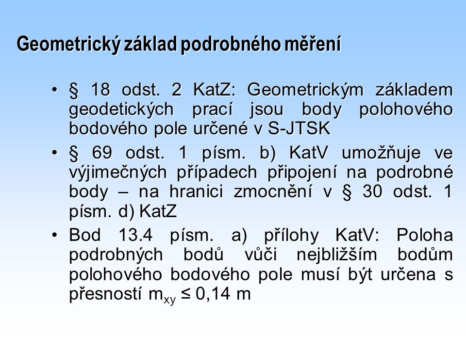 Geometrický základ podrobného měření Souřadnice bodů PPBP se neoznačují kódem kvalitySouřadnice bodů PPBP se neoznačují kódem kvality Přesnost bodů PPBP je dána m xy ≤ 0,06 mPřesnost bodů PPBP je dána m xy ≤ 0,06 m Počet bodů geometrického základu: není stanoven, je odvislý od zvolené metody – nejméně 2.Počet bodů geometrického základu: není stanoven, je odvislý od zvolené metody – nejméně 2.