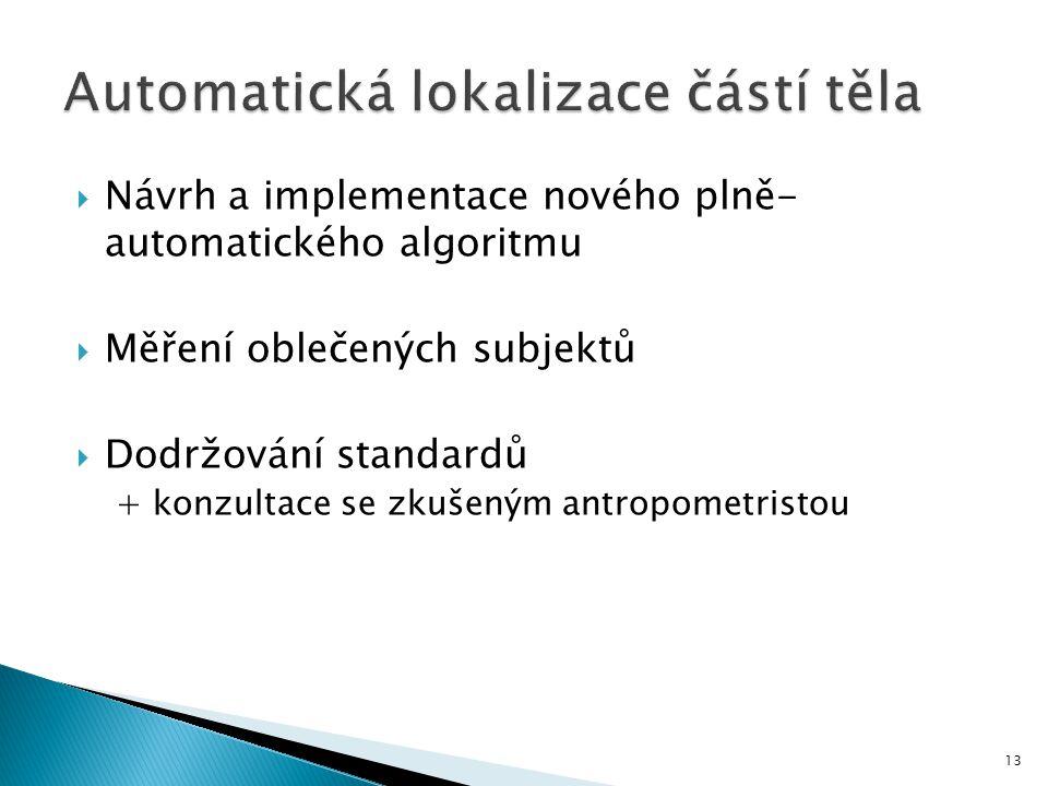  Návrh a implementace nového plně- automatického algoritmu  Měření oblečených subjektů  Dodržování standardů + konzultace se zkušeným antropometristou 13