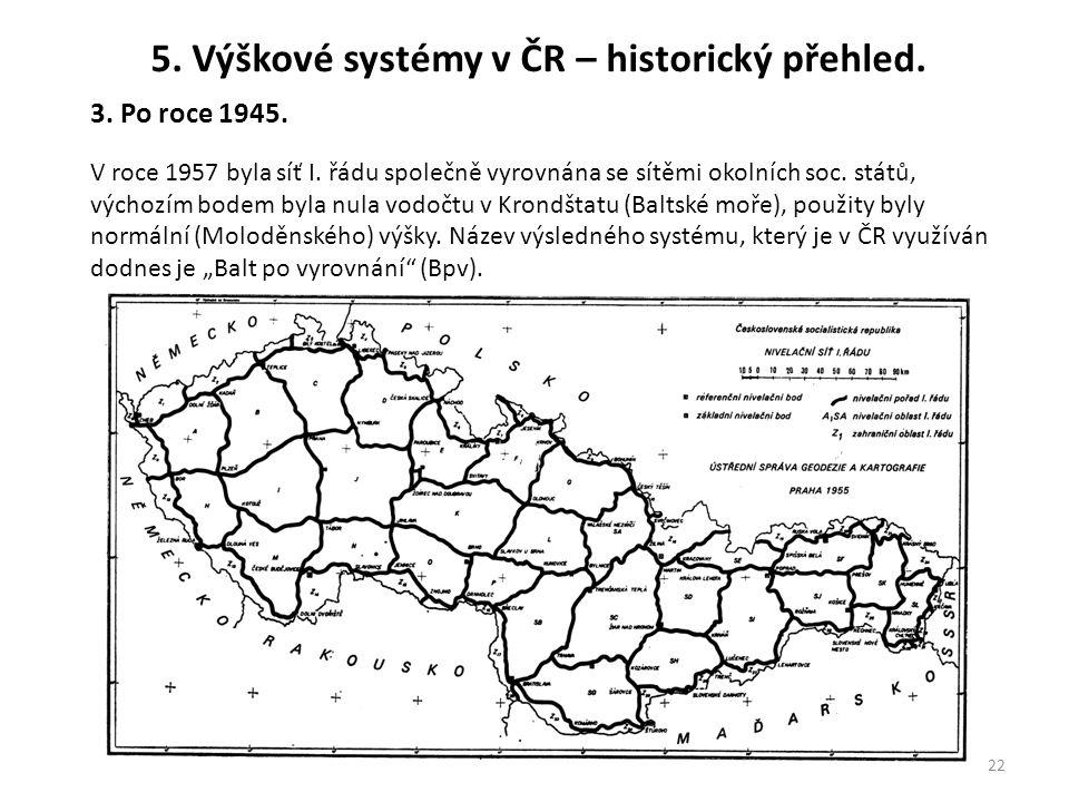 22 5. Výškové systémy v ČR – historický přehled. 3. Po roce 1945. V roce 1957 byla síť I. řádu společně vyrovnána se sítěmi okolních soc. států, výcho