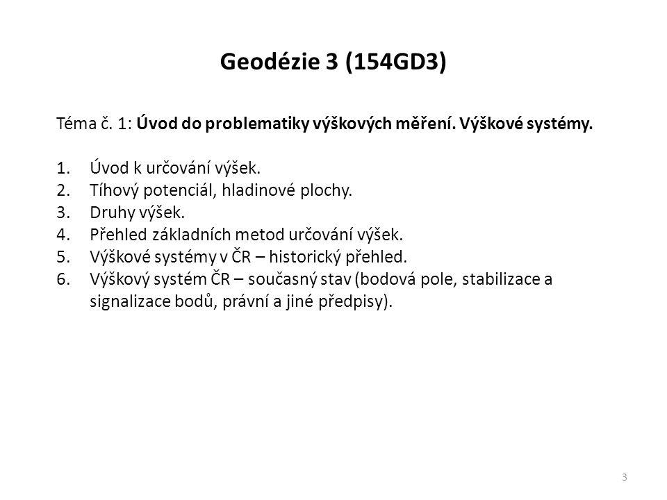Geodézie 3 (154GD3) 3 Téma č. 1: Úvod do problematiky výškových měření. Výškové systémy. 1.Úvod k určování výšek. 2.Tíhový potenciál, hladinové plochy