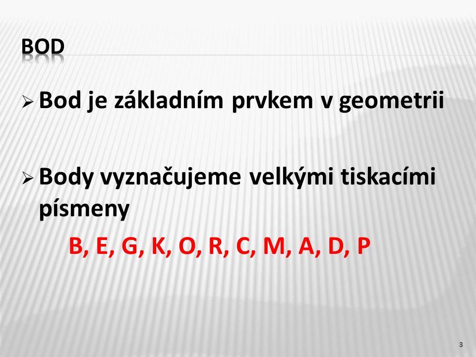  Bod je základním prvkem v geometrii  Body vyznačujeme velkými tiskacími písmeny B, E, G, K, O, R, C, M, A, D, P 3