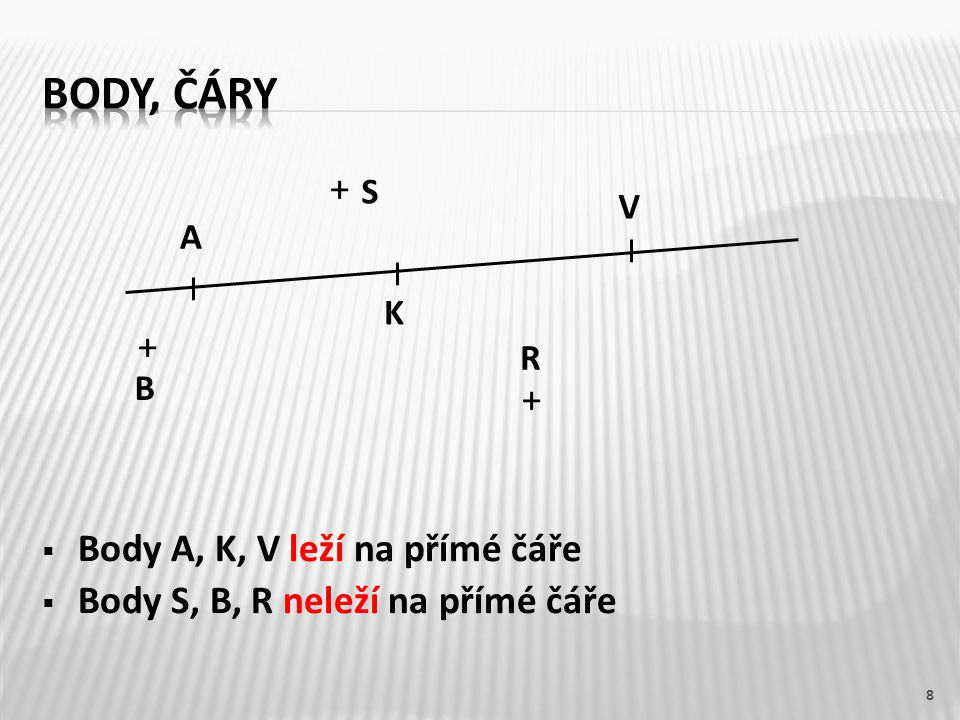 +  Body A, K, V leží na přímé čáře  Body S, B, R neleží na přímé čáře 8 A K V S B R
