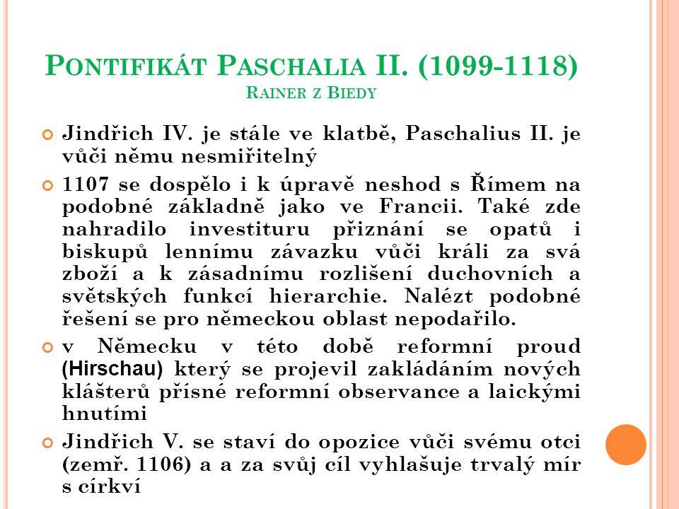 P ONTIFIKÁT P ASCHALIA II. (1099-1118) R AINER Z B IEDY Jindřich IV. je stále ve klatbě, Paschalius II. je vůči němu nesmiřitelný 1107 se dospělo i k