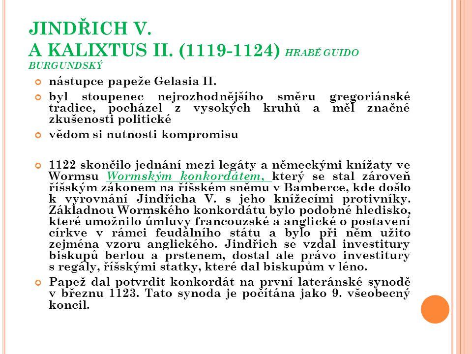 JINDŘICH V. A KALIXTUS II. (1119-1124) HRABĚ GUIDO BURGUNDSKÝ nástupce papeže Gelasia II. byl stoupenec nejrozhodnějšího směru gregoriánské tradice, p