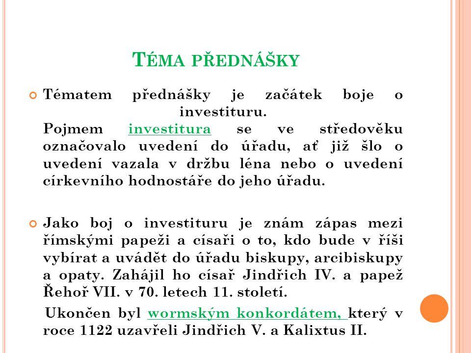 T ÉMA PŘEDNÁŠKY Tématem přednášky je začátek boje o investituru. Pojmem investitura se ve středověku označovalo uvedení do úřadu, ať již šlo o uvedení