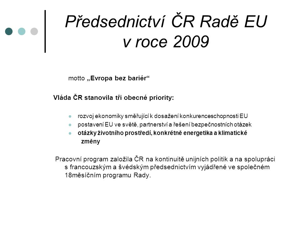 """Předsednictví ČR Radě EU v roce 2009 motto """"Evropa bez bariér Vláda ČR stanovila tři obecné priority: rozvoj ekonomiky směřující k dosažení konkurenceschopnosti EU postavení EU ve světě, partnerství a řešení bezpečnostních otázek otázky životního prostředí, konkrétně energetika a klimatické změny Pracovní program založila ČR na kontinuitě unijních politik a na spolupráci s francouzským a švédským předsednictvím vyjádřené ve společném 18měsíčním programu Rady."""