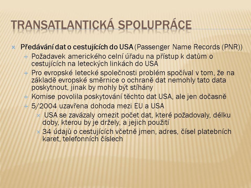  Předávání dat o cestujících do USA (Passenger Name Records (PNR))  Požadavek amerického celní úřadu na přístup k datům o cestujících na leteckých linkách do USA  Pro evropské letecké společnosti problém spočíval v tom, že na základě evropské směrnice o ochraně dat nemohly tato data poskytnout, jinak by mohly být stíhány  Komise povolila poskytování těchto dat USA, ale jen dočasně  5/2004 uzavřena dohoda mezi EU a USA  USA se zavázaly omezit počet dat, které požadovaly, délku doby, kterou by je držely, a jejich použití  34 údajů o cestujících včetně jmen, adres, čísel platebních karet, telefonních číslech