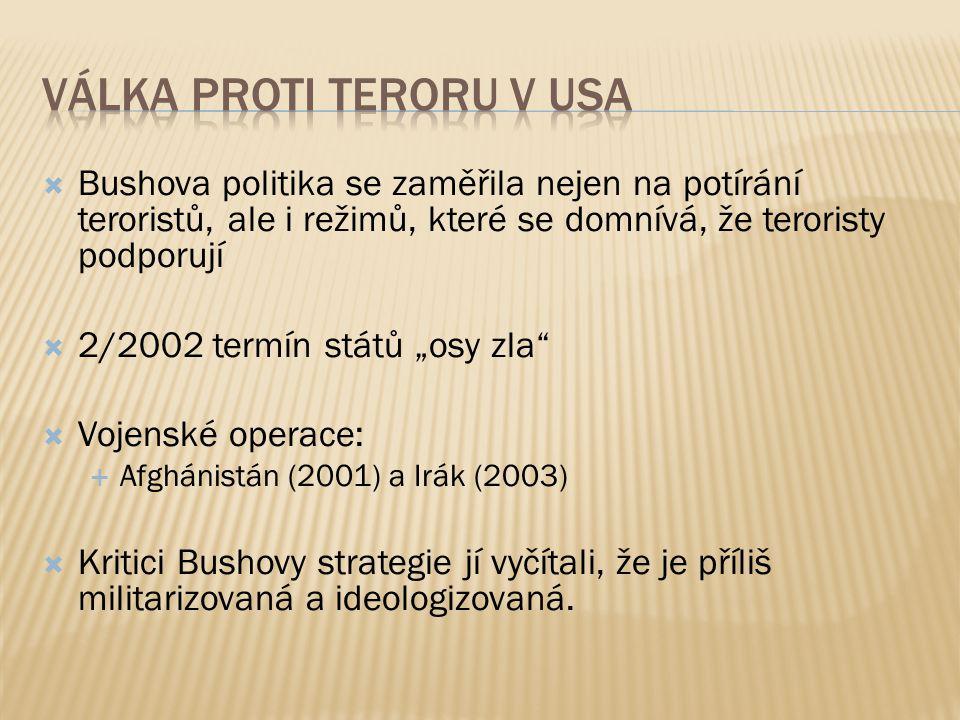 """ Bushova politika se zaměřila nejen na potírání teroristů, ale i režimů, které se domnívá, že teroristy podporují  2/2002 termín států """"osy zla  Vojenské operace:  Afghánistán (2001) a Irák (2003)  Kritici Bushovy strategie jí vyčítali, že je příliš militarizovaná a ideologizovaná."""