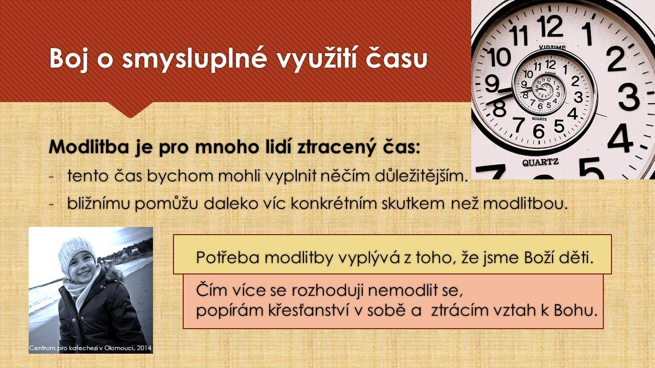 Boj o smysluplné využití času Centrum pro katechezi v Olomouci, 2014 Modlitba je pro mnoho lidí ztracený čas: -tento čas bychom mohli vyplnit něčím důležitějším.