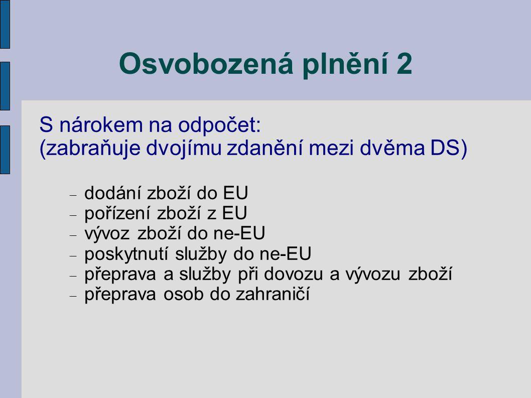 Osvobozená plnění 2 S nárokem na odpočet: (zabraňuje dvojímu zdanění mezi dvěma DS)  dodání zboží do EU  pořízení zboží z EU  vývoz zboží do ne-EU