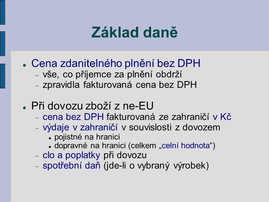 Základ daně Cena zdanitelného plnění bez DPH  vše, co příjemce za plnění obdrží  zpravidla fakturovaná cena bez DPH Při dovozu zboží z ne-EU  cena