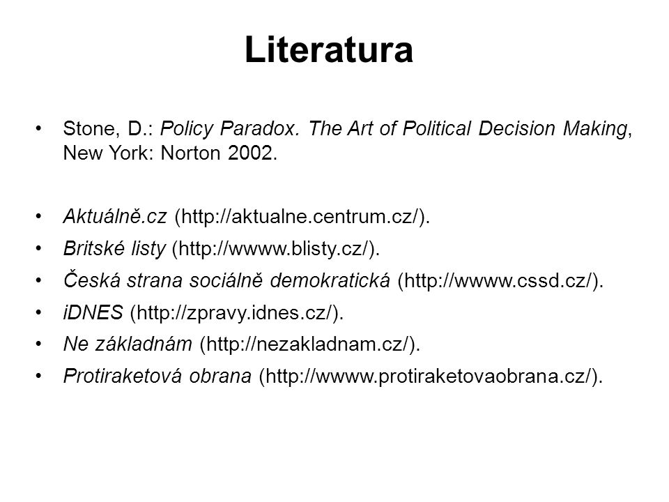 Literatura Stone, D.: Policy Paradox. The Art of Political Decision Making, New York: Norton 2002. Aktuálně.cz (http://aktualne.centrum.cz/). Britské