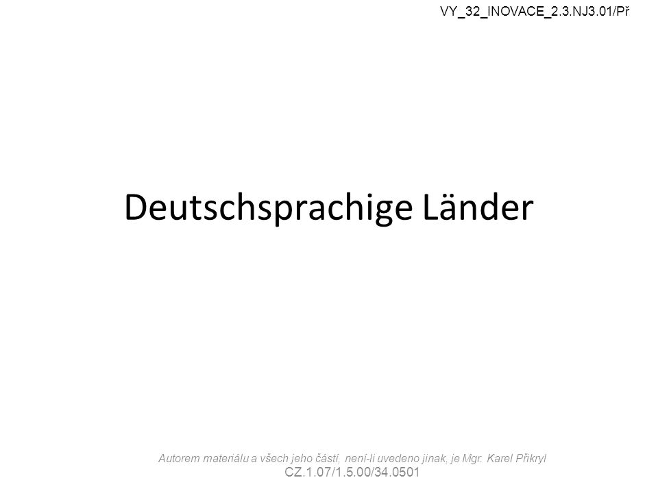 Deutschsprachige Länder VY_32_INOVACE_2.3.NJ3.01/Př Autorem materiálu a všech jeho částí, není-li uvedeno jinak, je Mgr.